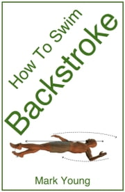 How to Swim Backstroke: A Step-By-Step Guide for Beginners Learning Backstroke Technique ebook by Young, Mark