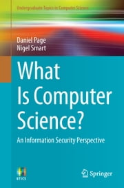 What Is Computer Science? - An Information Security Perspective ebook by Daniel Page,Nigel Smart
