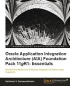 Oracle Application Integration Architecture (AIA) Foundation Pack 11gR1: Essentials ebook by Hariharan V Ganesarethinam