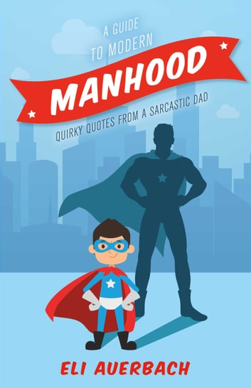 A Guide to Modern Manhood - Quirky Quotes from a Sarcastic Dad eBook by Eli Auerbach