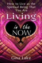 Living in the Now: How to Live as the Spiritual Being That You Are ebook by