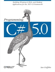 Programming C# 5.0 - Building Windows 8, Web, and Desktop Applications for the .NET 4.5 Framework ebook by Ian Griffiths