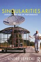Singularities - Dance in the Age of Performance ebook by Andre Lepecki