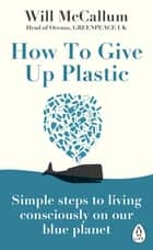 How to Give Up Plastic - A Conscious Guide to Changing the World, One Plastic Bottle at a Time ebook by Will McCallum