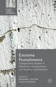 Extreme Punishment - Comparative Studies in Detention, Incarceration and Solitary Confinement ebook by Keramet Reiter,Alexa Koenig