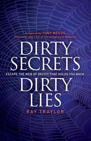 Dirty Secrets, Dirty Lies - Escape the Web of Deceit That Holds You Back ebook by Ray Traylor