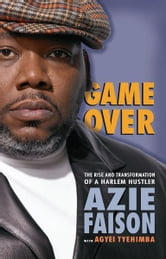 Game Over - The Rise and Transformation of a Harlem Hustler ebook by Azie Faison,Agyei Tyehimba