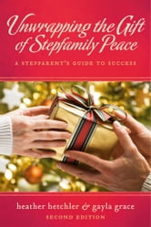 Unwrapping The Gift of Stepfamily Peace - A Stepparent's Guide to Success ebook by Heather Hetchler,Gayla Grace