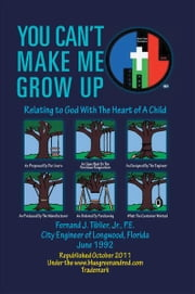You Can't Make Me Grow Up - Relating to God With The Heart of A Child ebook by Fernand J. Tiblier, Jr., P.E.