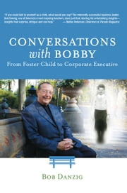 Conversations with Bobby - From Foster Child to Corporate Executive ebook by Bob Danzig