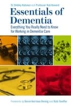 Essentials of Dementia - Everything You Really Need to Know for Working in Dementia Care ebook by Dr Shibley Rahman, Robert Howard, Karen Harrison Harrison Dening