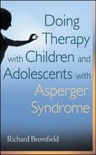Doing Therapy with Children and Adolescents with Asperger Syndrome ebook by Richard Bromfield