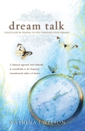 Dream Talk - Could God be Talking to you Through Your Dreams? ebook by Katrina Wilson
