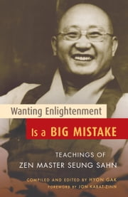 Wanting Enlightenment Is a Big Mistake - Teachings of Zen Master Seung Sahn ebook by Hyon Gak,Jon Kabat-Zinn,Zen Master Seung Sahn