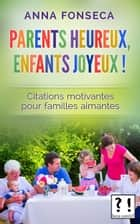 Parents heureux, enfants joyeux ! - Citations motivantes pour familles aimantes ebook by Anna Fonseca