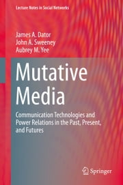 Mutative Media - Communication Technologies and Power Relations in the Past, Present, and Futures ebook by James A. Dator,John A. Sweeney,Aubrey M. Yee
