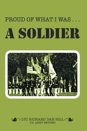 Proud of What I was — A Soldier ebook by Richard Dan Hill