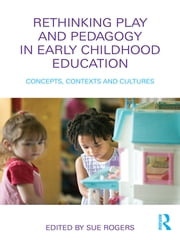 Rethinking Play and Pedagogy in Early Childhood Education - Concepts, Contexts and Cultures ebook by Sue Rogers