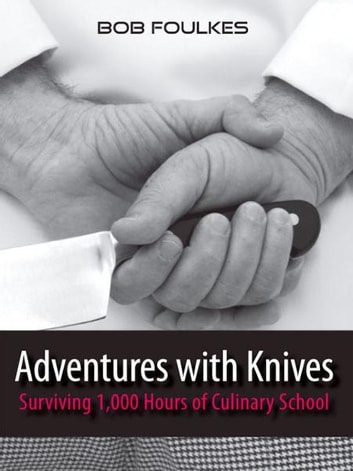 Adventures with Knives, Surviving 1000 Hours of Culinary School ebook by Bob Foulkes