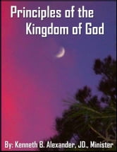 Principles of the Kingdom of God ebook by Kenneth B. Alexander BSL, JD, Deacon