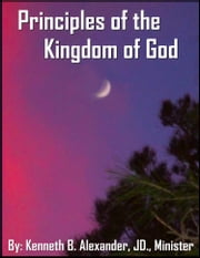 Principles of the Kingdom of God ebook by Kenneth B. Alexander BSL, JD, Deacon,Sherry Mobley