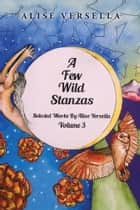 A Few Wild Stanzas - Poems by Alise Versella Volume 3 ebook by Alise Versella