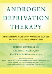 Androgen Deprivation Therapy - An Essential Guide for Prostate Cancer Patients and Their Loved Ones ebook by Kristen Currie, MA, CCRP,Celestia (Tia) Higano, MD,Kirsten Kukula, BSc,Linette Lawlor-Savage, MSc,Andrew Matthew, PhD, C Psych,Deborah McLeod, RN, PhD,John Robinson, PhD, R Psych,Daniel Santa Mina, CEP, PhD,Lauren Walker, PhD,Richard J. Wassersug, PhD