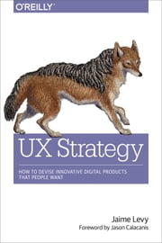 UX Strategy - How to Devise Innovative Digital Products that People Want ebook by Jaime Levy