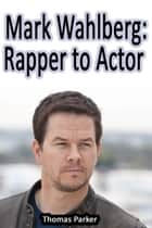 Mark Wahlberg: Rapper to Actor ebook by Thomas Parker