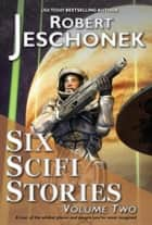 Six Scifi Stories Volume Two ebook by Robert Jeschonek