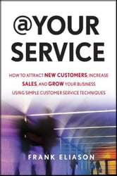 At Your Service - How to Attract New Customers, Increase Sales, and Grow Your Business Using Simple Customer Service Techniques ebook by Frank Eliason