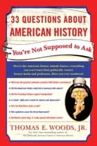 33 Questions About American History You're Not Supposed to Ask ebook by Thomas E. Woods, Jr.