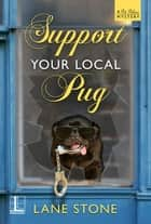 Support Your Local Pug ebook by Lane Stone