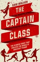 The Captain Class: The Hidden Force That Creates the World's Greatest Teams ebook by Sam Walker