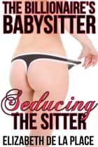 The Billionaire's Babysitter 3: Seducing the Sitter - Barely Legal BDSM Erotics ebook by Elizabeth de la Place