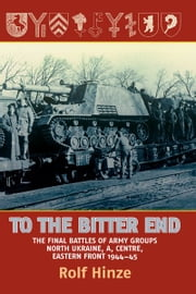 To the Bitter End: The Final Battles of Army Groups A, North Ukraine, Centre-Eastern Front, 1944-45 - The Final Battles of Army Groups A, North Ukraine, Centre-Eastern Front, 1944-45 ebook by Rolf Hinze