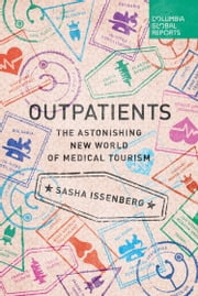 Outpatients - The Astonishing New World of Medical Tourism ebook by Sasha Issenberg