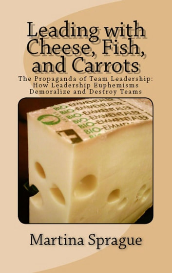 Leading with Cheese, Fish, and Carrots: The Propaganda of Team Leadership: How Leadership Euphemisms Demoralize and Destroy Teams ebook by Martina Sprague
