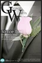 50 Top Tips for Giving the Best Best Man's Speech Ever! ebook by The Wedding Fairy George Watts