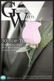 50 Top Tips for Giving the Best Best Man's Speech Ever! - The UK's leading wedding expert reveals how to deliver perfect best man speeches ebook by The Wedding Fairy George Watts