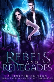 Rebels and Renegades - A Limited Edition Urban Fantasy and Fantasy Collection ebook by Heather Marie Adkins, Margo Bond Collins, N.R. Larry,...