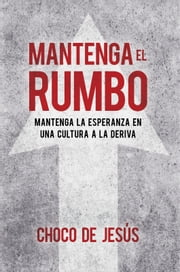 Mantenga el rumbo / Stay the Course - Mantenga la esperanza en una cultura a la deriva ebook by Wilfredo De Jesús