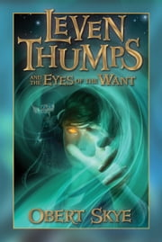 Leven Thumps and the Eyes of the Want ebook by Obert Skye