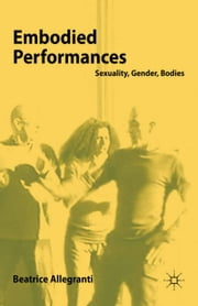 Embodied Performances - Sexuality, Gender, Bodies ebook by B. Allegranti
