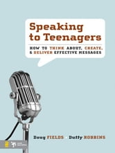 Speaking to Teenagers - How to Think About, Create, and Deliver Effective Messages ebook by Doug Fields,Duffy Robbins