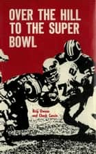Over the Hill to the Super Bowl ebook by Brig Owens,chuck cascio