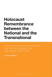 Holocaust Remembrance between the National and the Transnational - The Stockholm International Forum and the First Decade of the International Task Force ebook by Dr Larissa Allwork