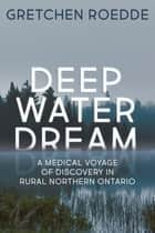 Deep Water Dream - A Medical Voyage of Discovery in Rural Northern Ontario ebook by Gretchen Roedde