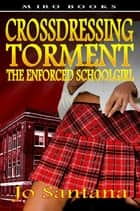 Crossdressing Torment: The Enforced Schoolgirl ebook by Jo Santana