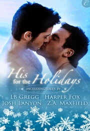 His for the Holidays - Icecapade\Mistletoe at Midnight\Nine Lights Over Edinburgh\I Heard Him Exclaim ebook by Josh Lanyon, L.B. Gregg, Harper Fox,...